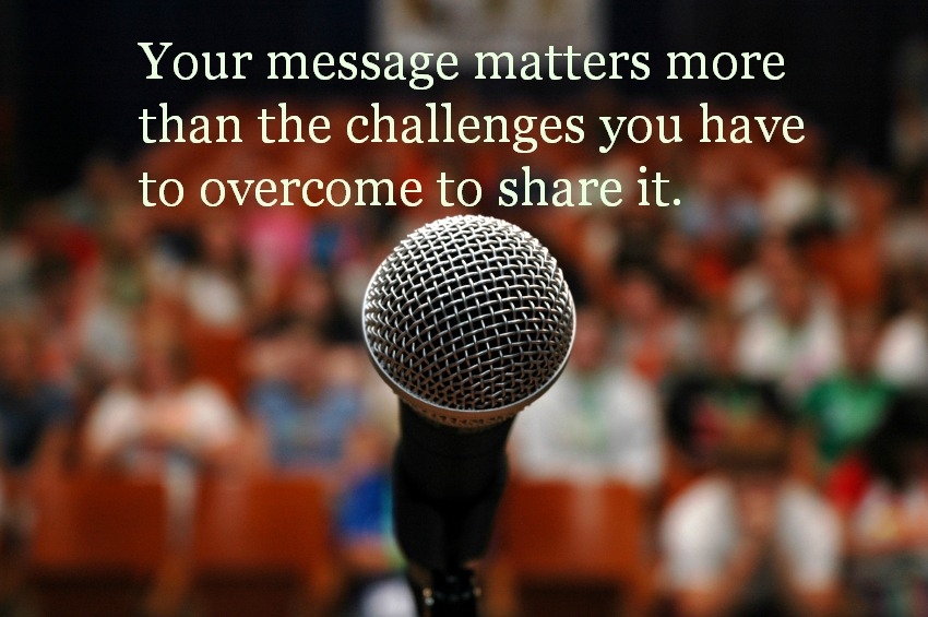 Your message matters more than the challenges you have to overcome to share it