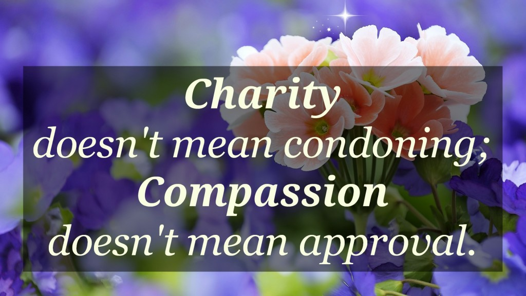 Charity doesn't mean condoning; compassion doesn't mean approval