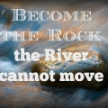 Become the Rock the River Cannot Move