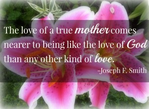 Love of a mother is the closest thing to God's love.