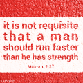 It is not requisite that a man should run faster than he has strength.