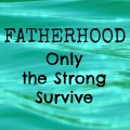 Fatherhood: Only the Strong Survive