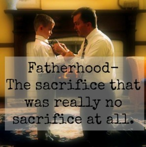Fatherhood: The sacrifice that was no sacrifice at all.