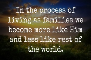 Living as families helps us become more like God and less like the rest of the world.