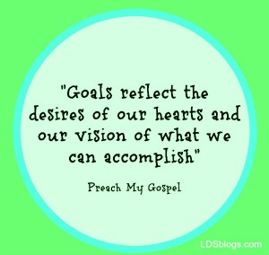 Goals reflect the desires of our hearts and our vision of what we can accomplish--Preach my Gospel