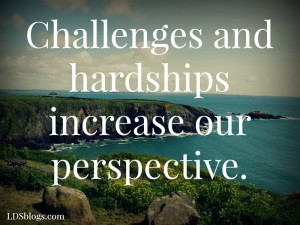 Challenges and hardships increase our perspective.