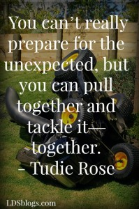 You can't always prepare for the unexpected, but you can pull together and tackle it- together