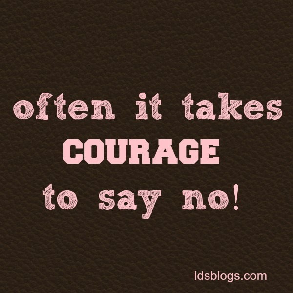 Often it takes courage to say no