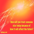 How will you treat someone else because of how it will affect the future?