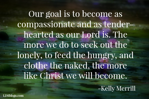 Our goal is to become as compassionate and as tender-hearted as our Lord is. The more we do to seek out the lonely, to feed the hungry, and clothe the naked, the more like Christ we will become.