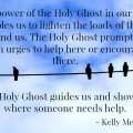 The power of the Holy Ghost in our lives enables us to fulfill our desires to lighten the loads of those around us. The Holy Ghost prompts us with urges to help here or encourage there. He teaches us how to speak to someone in a supportive and loving manner. The Holy Ghost guides us and shows us where someone needs help.